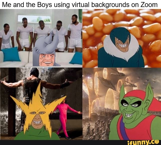 Me And The Boys Using Virtual Backgrounds On Zoom Ifunny