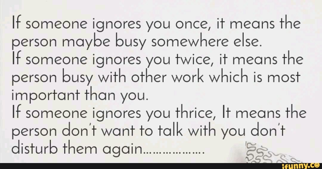 It someone ignores you once, it means the person moybe busy