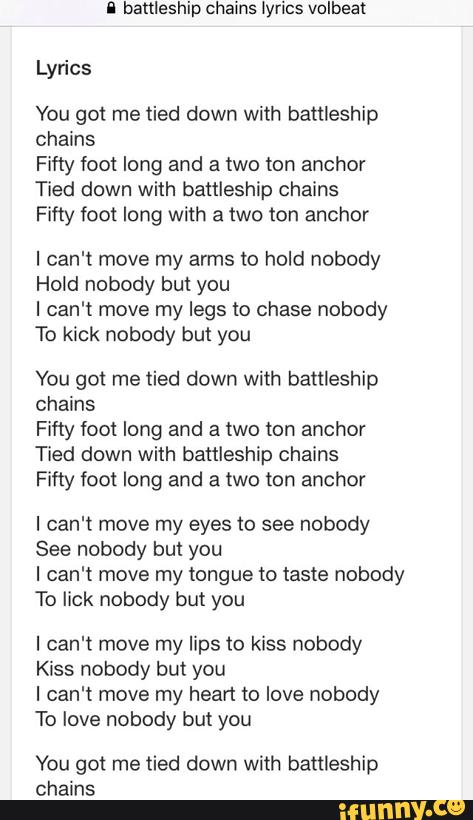 I Banleship Chains Lyrics Volbeat Lyrics You Got Me Tied Down With Battleship Chains Fifty Foot Long And A Two Ion Anchor Tied Down With Battleship Chains Fifty Foot Long With A Remember that you can play this song at the right column of this page by clicking on the play button. banleship chains lyrics volbeat lyrics