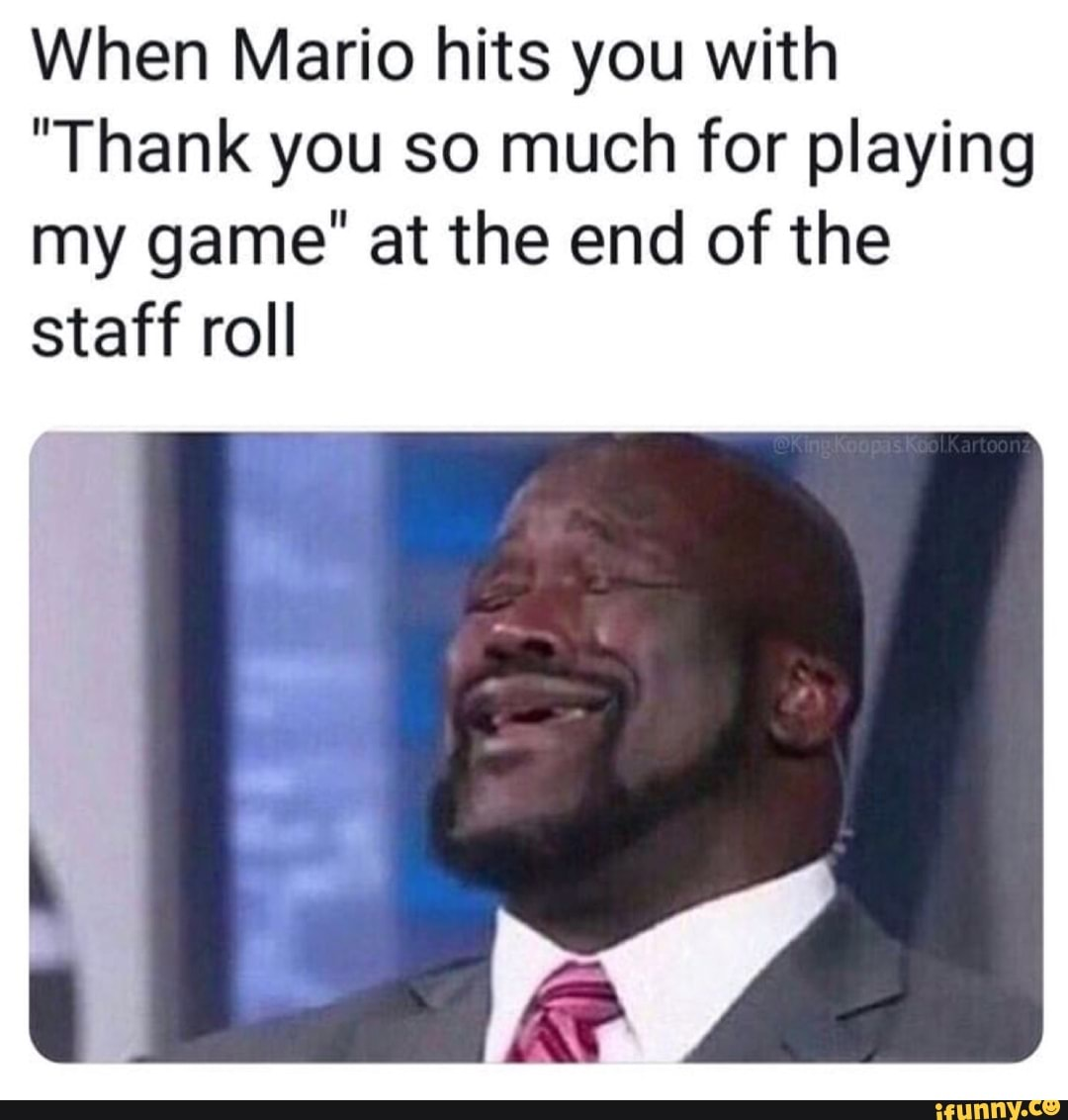 When Mario Hits You With Thank You So Much For Playing My Game At The End Of The Staff Roll Ifunny