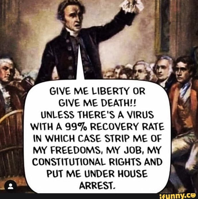 A GIVE ME LIBERTY OR GIVE ME DEATH!! UNLESS THERE'S A VIRUS WITH A 99% RECOVERY RATE IN WHICH CASE STRIP ME OF MY FREEDOMS, MY JOB, MY CONSTITUTIONAL RIGHTS AND PUT ME UNDER HOUSE ARREST.