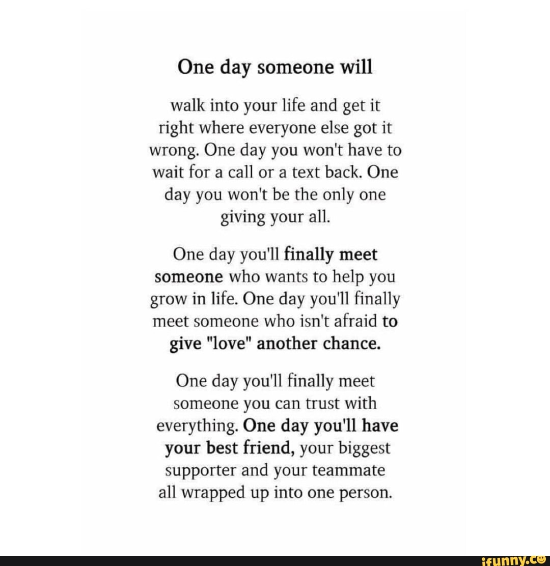 One day someone will walk into your life and get it right
