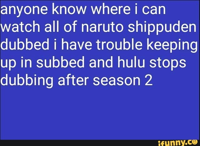 Anyone know where i can watch all of naruto shippuden dubbed