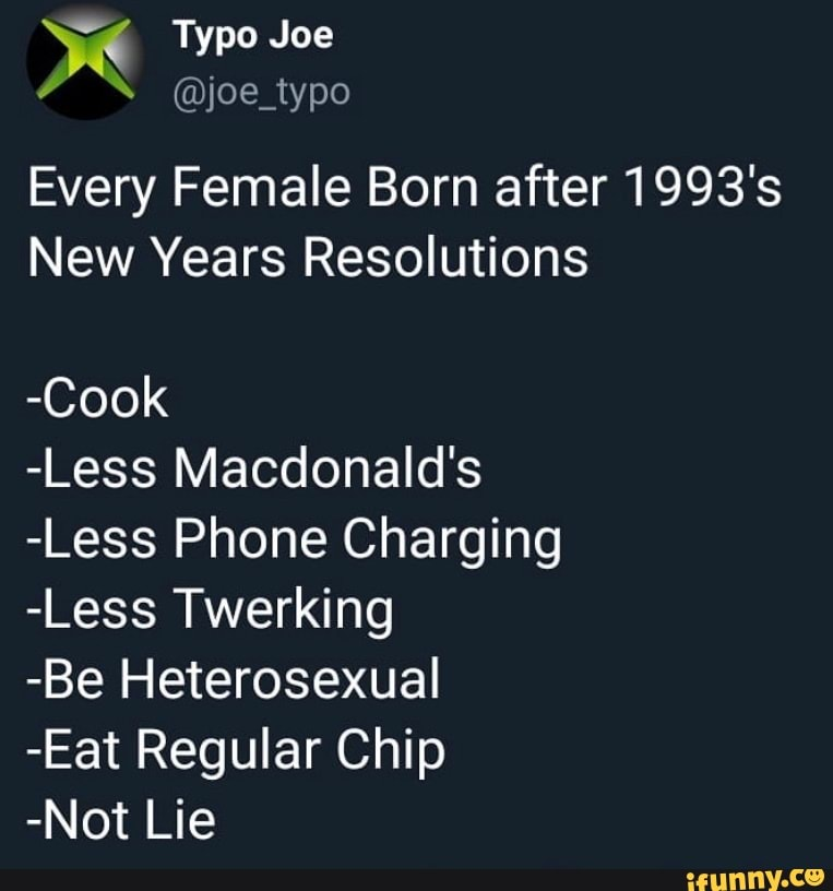 Joe Typo Every Female Born After 1993 S New Years Resolutions Cook Less Macdonald S Less Phone Charging Less Twerking Be Heterosexual Eat Regular Chip Not Lie Ifunny Был ли этот ответ полезен? born after 1993 s new years resolutions