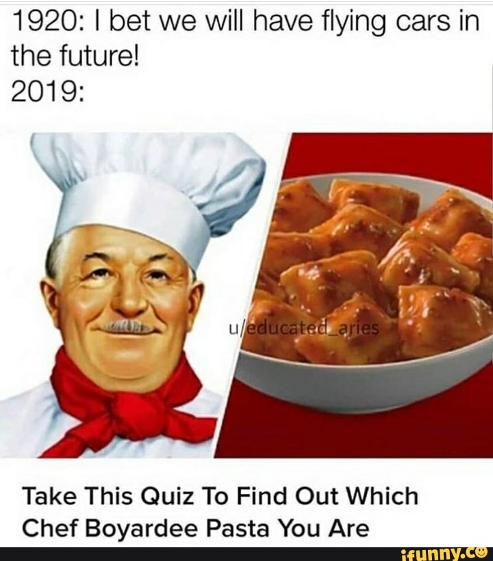 1920 I Bet We Will Have Flying Cars In The Future 2019 Take This Quiz To Find Out Which Chef Boyardee Pasta You Are Ifunny