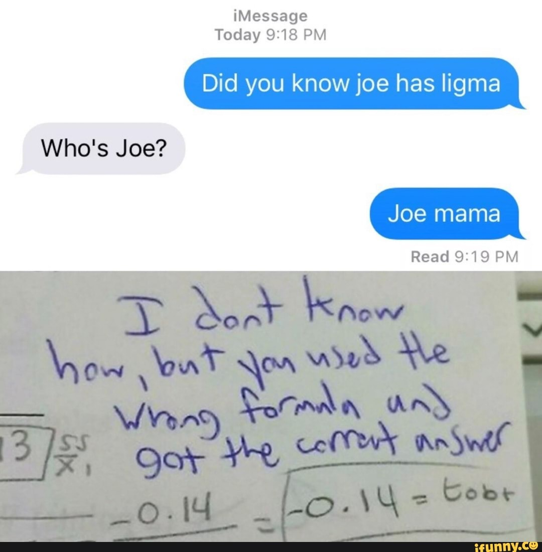Imessage Did You Know Joe Has Iigma Who S Joe Joe Mama Read 9 19 Pm Ifunny Recently, joe mama memes have been going viral online with people sharing instances in which they fooled someone with a joe mama joke or were almost fooled themselves. joe joe mama read 9 19 pm ifunny