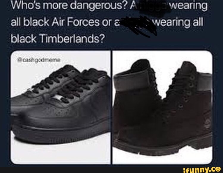 Who S More Dangerous Wearing All Black Air Forces Or A