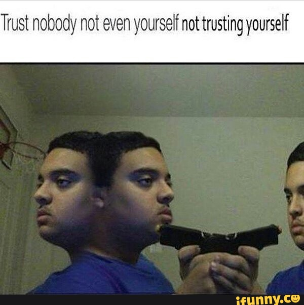 Trust Nobody Not Even Yourself Not Trusting Yourself Ifunny Trust nobody, not even your own proc. trust nobody not even yourself not