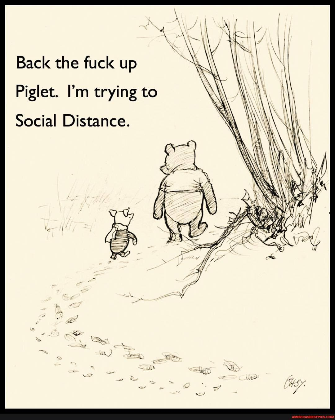 Back the fuck up Piglet. I'm trying to Social Distance.