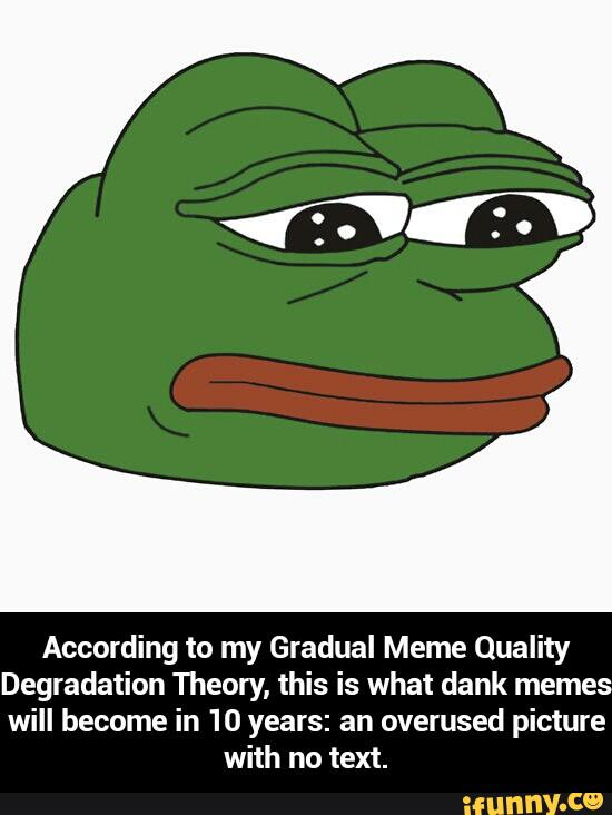 According To My Gradual Meme Quality Degradation Theory This Is What Dank Memes Will Become In 10 Years An Overused Picture With No Text According To My Gradual Meme Quality Degradation