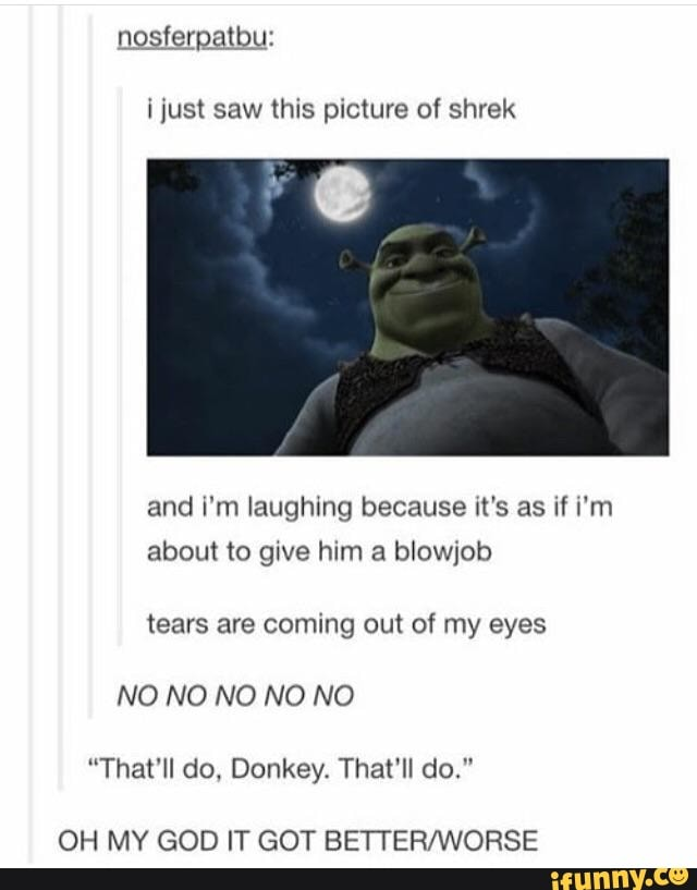 I Just Saw This Picture Of Shrek And I M Laughing Because It S As If I M About To Give Him A Blowjob Tears Are Coming Out Of My Eyes No No No No