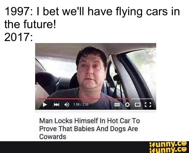 1997 I Bet We Ll Have Flying Cars In The Future 2017 Man Locks Himself In Hot Car To Ifunny