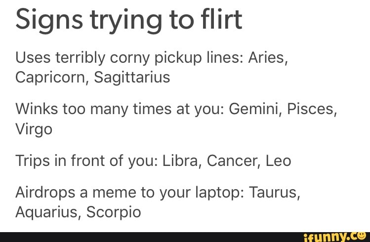 Signs trying to flirt Uses terribly corny pickup lines: Aries