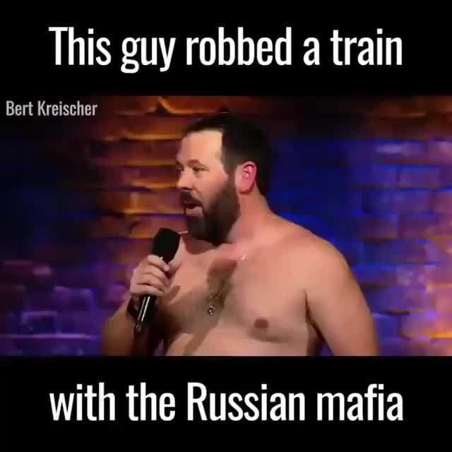 This guy robbed a train, Bert Kreischer, with the Russian mafia