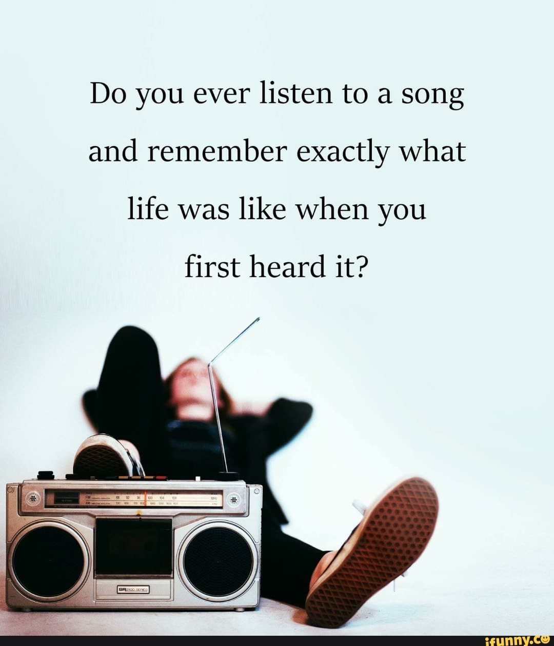 Do you ever listen to a song and remember exactly what life was like when you first heard it?