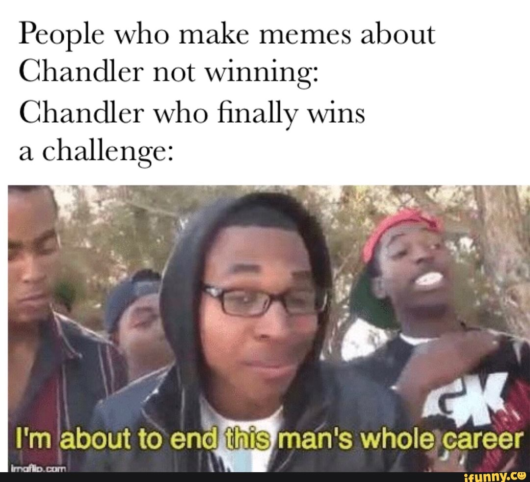 People Who Make Memes About Chandler Not Winning Chandler Who