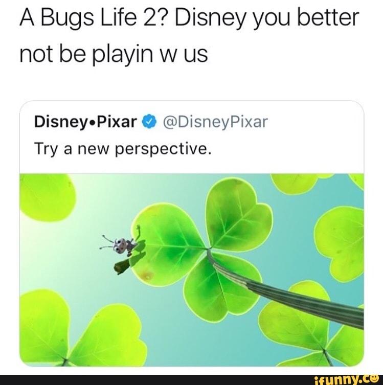 A Bugs Life 2 Disney You Better Not Be Playin W Us Disneyopixar 9 C Disneypixar Try A New Perspective Ifunny