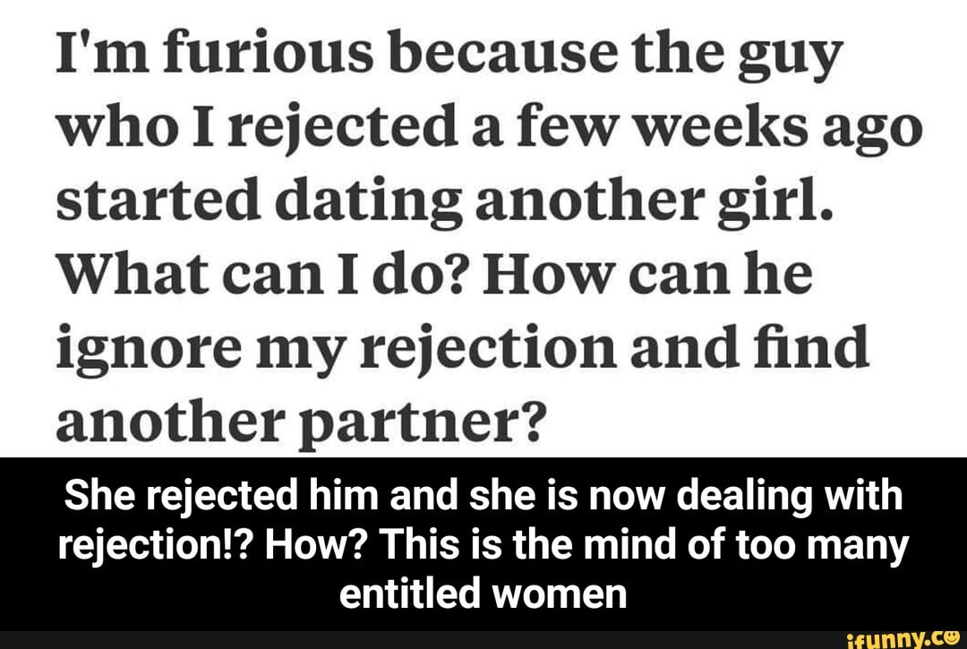I'm furious because the guy who I rejected a few weeks ago