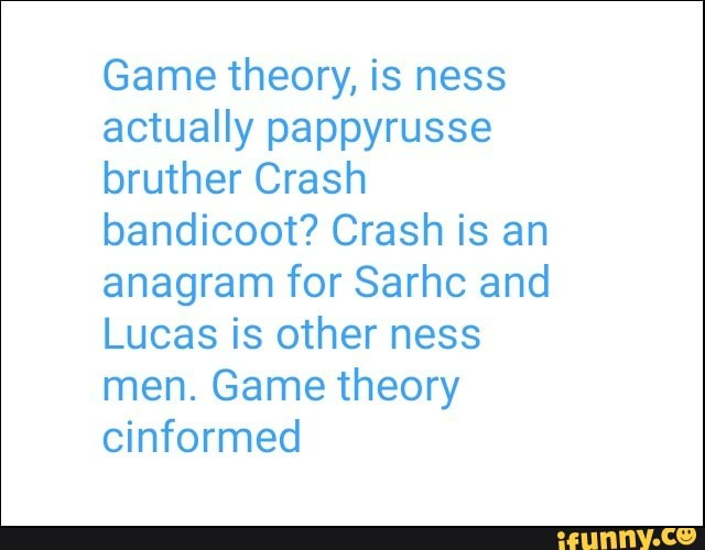 Game theory, is ness actually pappyrusse bruther Crash