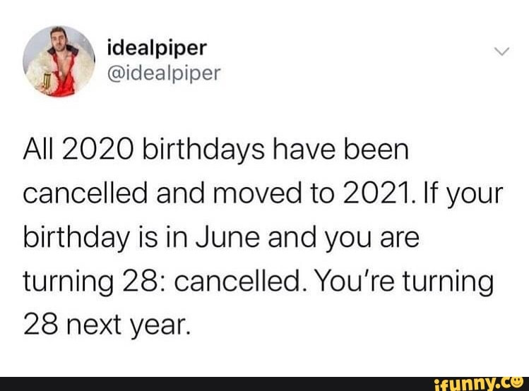 All 2020 Birthdays Have Been Cancelled And Moved To 2021 If Your Birthday Is In June And You Are Turning 28 Cancelled You Re Turning 28 Next Year Ifunny