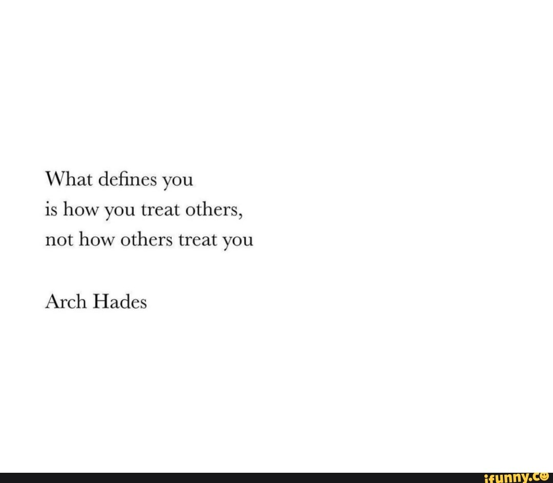 What Defines You Is How You Treat Others Not How Others Treat You Arch Hades Ifunny
