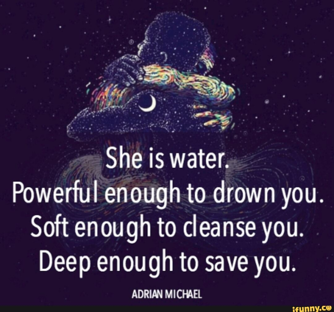 Risultati immagini per she is water powerful enough to drown you soft enough to cleanse you deep enough to save you
