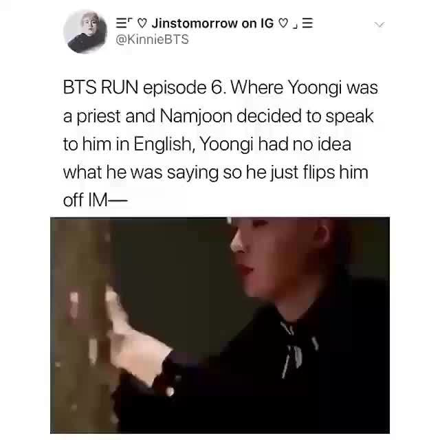 BTS RUN episode 6  Where Yoongi was, a priest and Namjoon decided to speak,  to him in English, Yoongi had no Idea, What he was saying so he just flips  him, off IM-