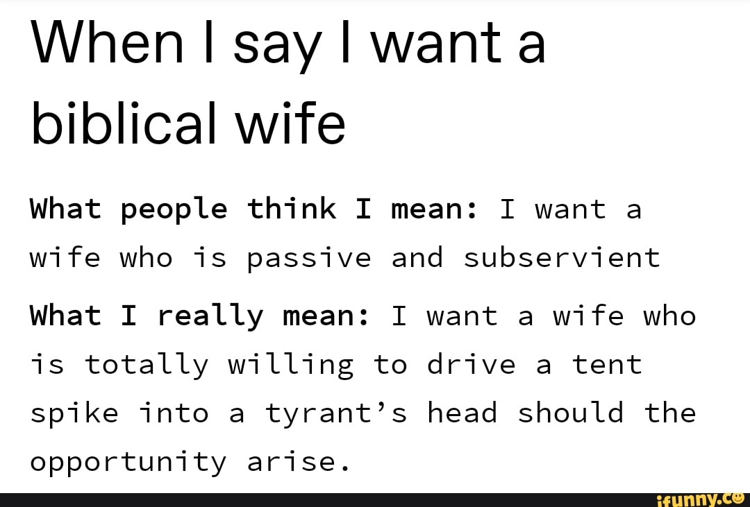 When I say I wanta biblical wife What people think I mean: I want a wife  who is passive and subservient What I really mean: I want a wife who is  totally