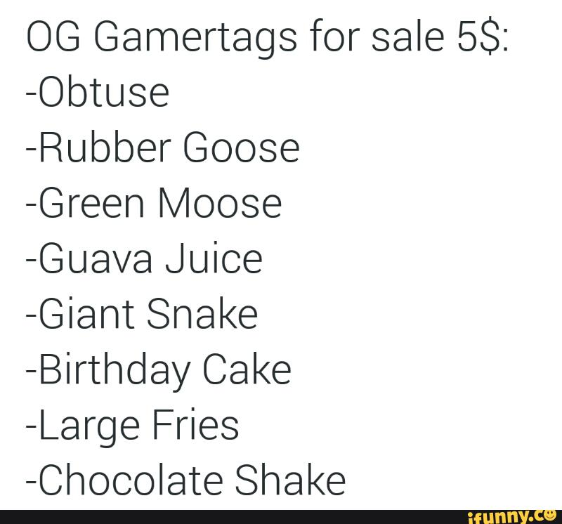 OG Gamertags for sale 5S: -Obtuse -Rubber Goose -Green Moose