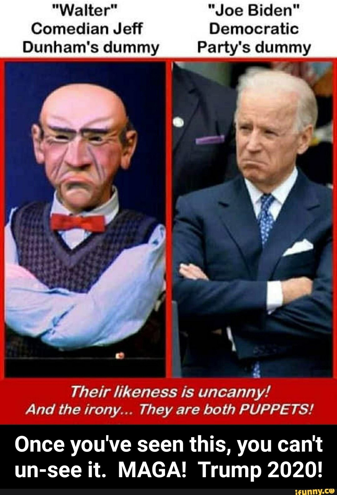 """""""Walter"""" """"Joe Biden""""Comedian Jeff DemocraticDunham's dummy Party's dummyTheir likeness is uncanny!And the irony... They are both PUPPETS!Once you've seen this, you can't un-see it. MAGA! Trump 2020! - Once you've seen this, you can't un-see it.  MAGA!  Trump 2020!"""