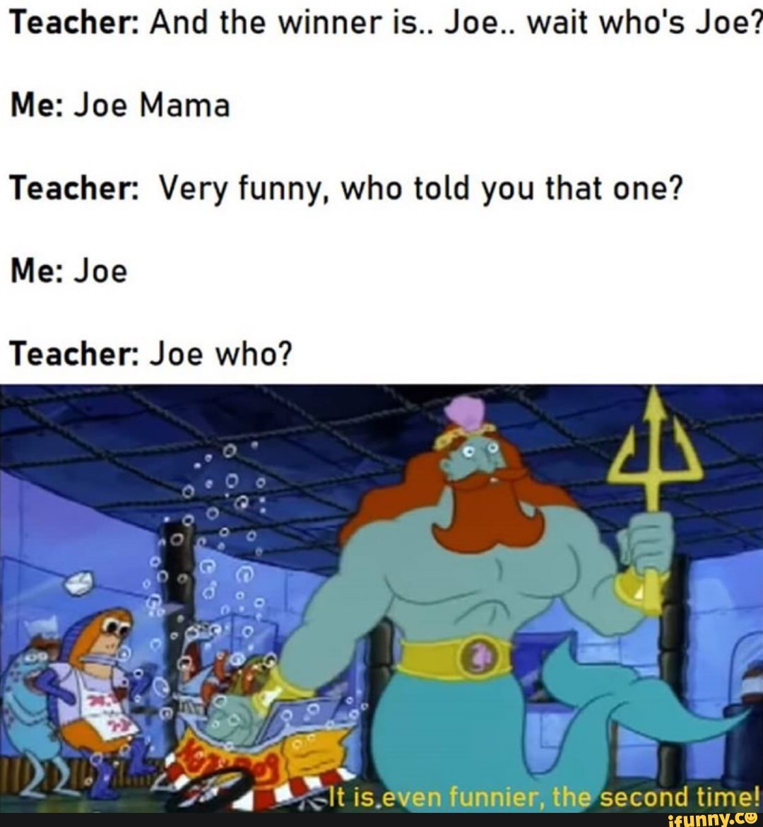 Teacher And The Winner Is Joe Wait Who S Joe Me Joe Mama Teacher Very Funny Who Told You That One Me Joe Teacher Joe Who Ifunny I've heard responses from others, but i am unsure. joe mama teacher