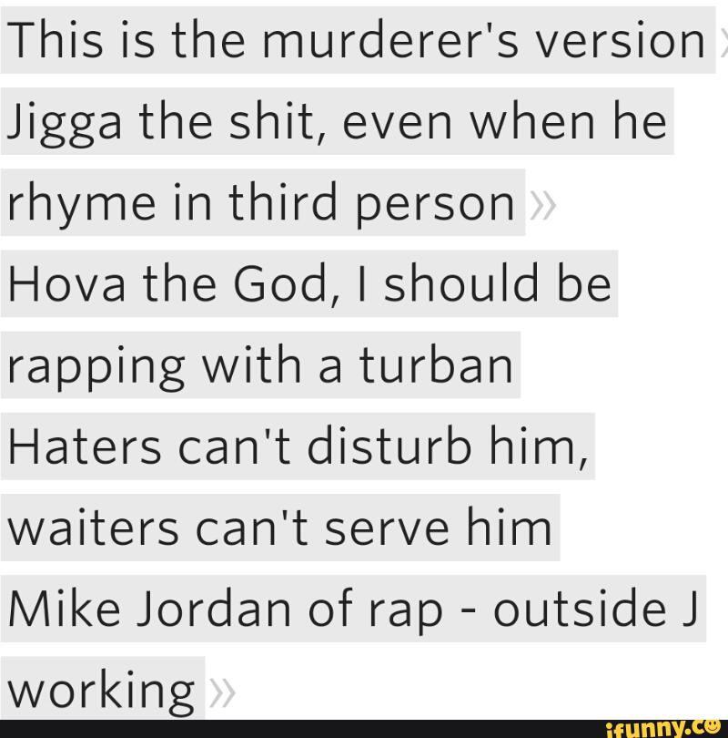 This is the murderer's version Jigga the shit, even when he