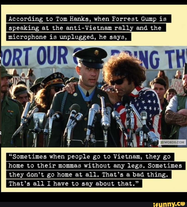 According To Tom Hanks When Forrest Gump Is Speaking At The Anti Vietnam Rally And The Microphone Is Unplugged He Says Sometimes When People Go To Vietnam They Go Home To Their Mommas