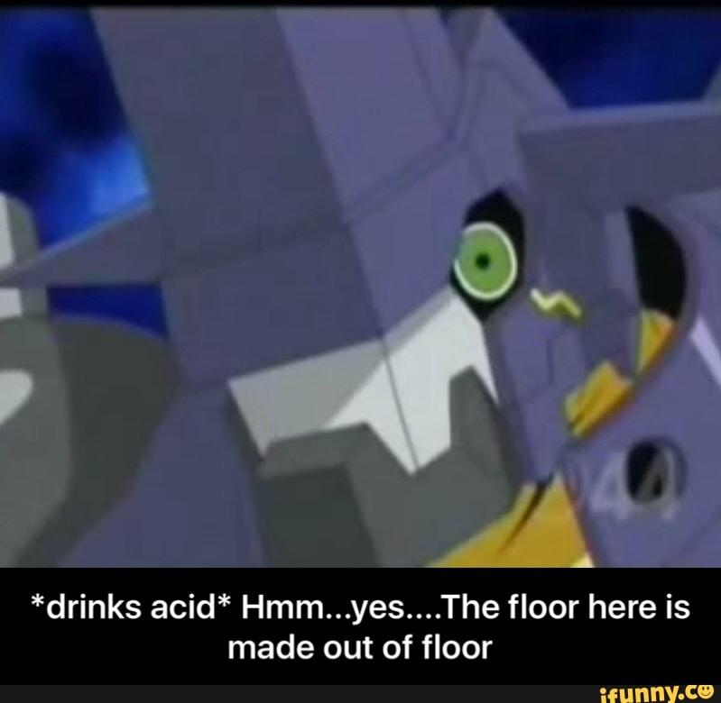 drinks acid* Hmm...yes....The floor