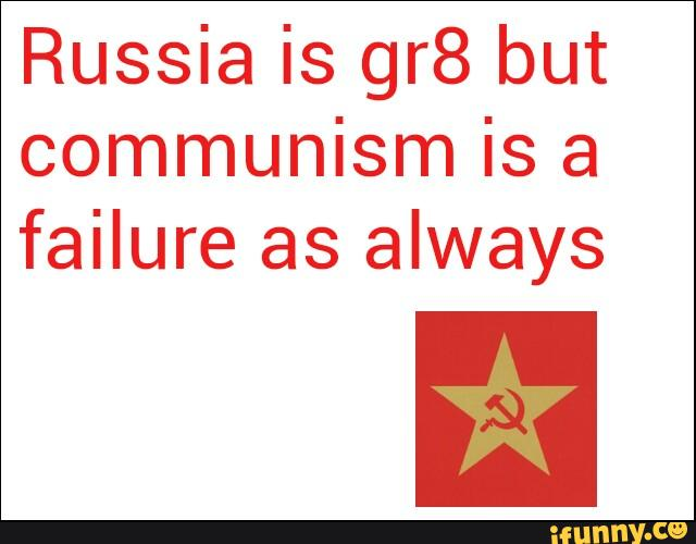 Russia is gr8 but communism is a failure as always
