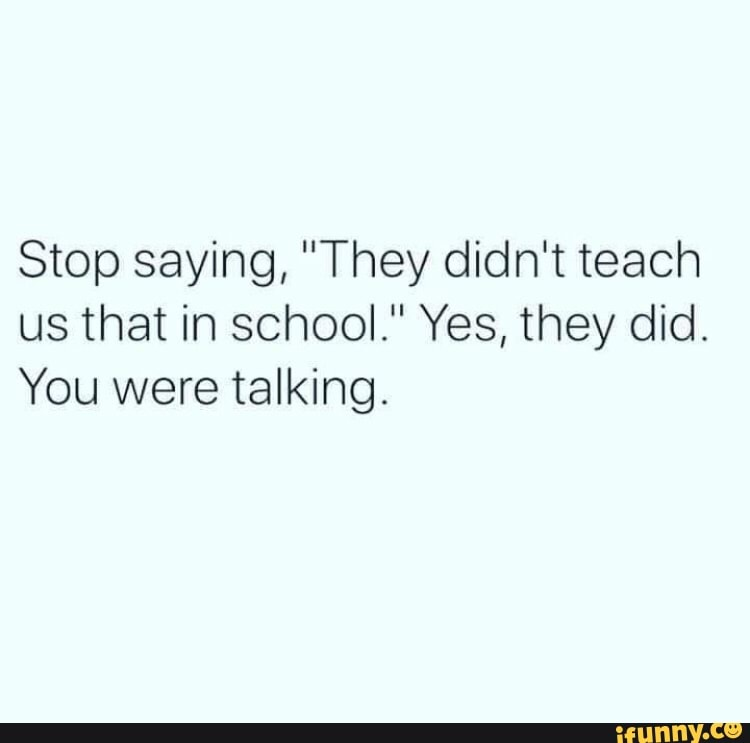 """Stop saying, """"They didn't teach us that in school."""" Yes, they did. You were  talking. - iFunny :)"""