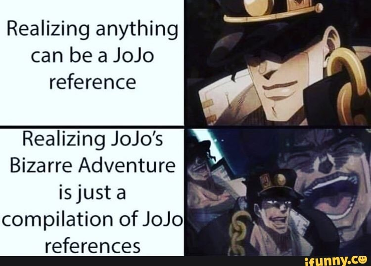 Realizing anything can be a JoJo reference Realizing JoJo's