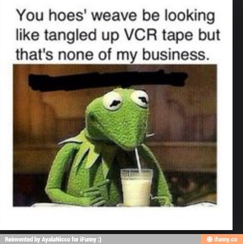 You Hoes Weave Be Looking Like Tangled Up Vcr Tape But That S None Of My Business Ifunny