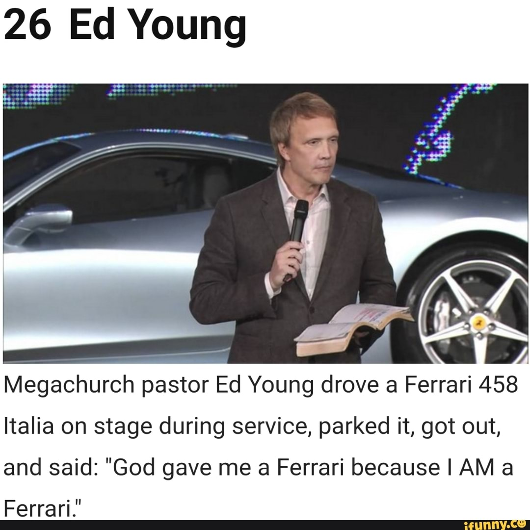 26 Ed Young Megachurch Pastor Ed Young Drove A Ferrari 458 Italia On Stage During Service Parked It Got Out And Said God Gave Me A Ferrari Because I Am A Ferrari Ifunny