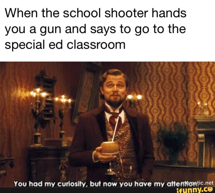 "When the school shooter hands you a gun and says to go to the special ed  classroom You had my curlosity, but now you have my nhemºilmtíº-""ª - iFunny  :)"