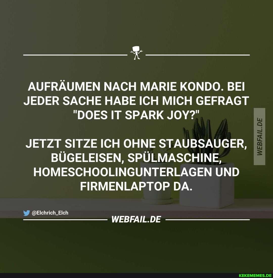 """AUFRÄUMEN NACH MARIE KONDO. BEI JEDER SACHE HABE ICH MICH GEFRAGT """"DOES IT SPARK JOY?"""" JETZT SITZE ICH OHNE STAUBSAUGER, BÜGELEISEN, SPÜLMASCHINE, HOMESCHOOLINGUNTERLAGEN UND FIRMENLAPTOP DA. @Elchrich_Elch WEBFAIL.DE"""