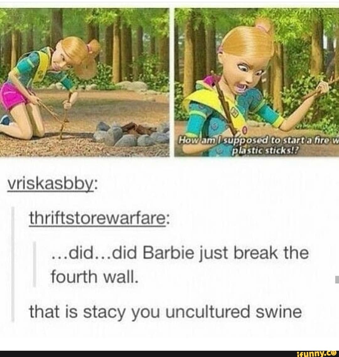 Thriftstorewarfare Did Did Barbie Just Break The Fourth Wall That Is Stacy You Uncultured Swine Ifunny Manny blaze & knukles — moscato. did barbie just break the fourth wall