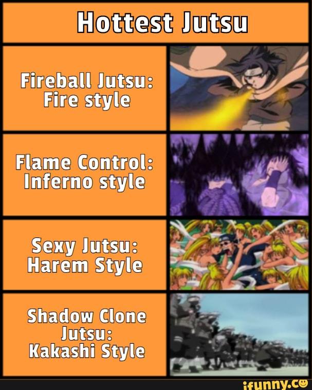 Hottest Jutsu Fireball Jutsu Fire Style Flame Control Inferno Style Sexy Jutsu Harem Style Shadow Clone Jutsu Kakashi Style Ifunny