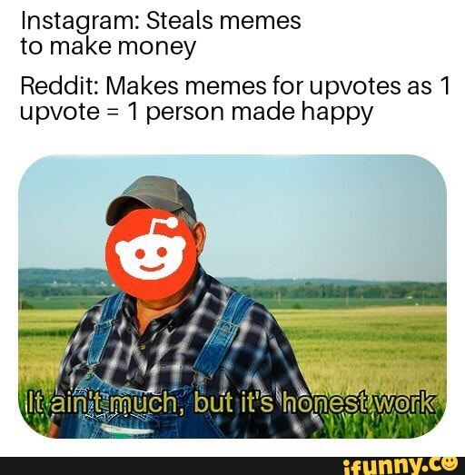 Instagram: Steals memes to make money Reddit: Makes memes