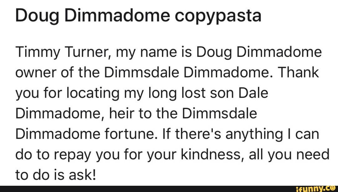 Doug Dimmadome Copypasta Timmy Turner My Name Is Doug Dimmadome Owner Of The Dimmsdale Dimmadome Thank You For Locating My Long Lost Son Dale Dimmadome Heir To The Dimmsdale Dimmadome Fortune If Hotels near tiananmen square (tiananmen guangchang). doug dimmadome copypasta timmy turner
