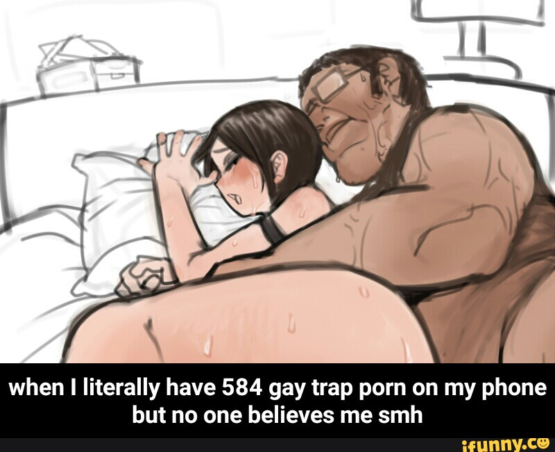 When I Literally Have 584 Gay Trap Porn On My Phone But No One