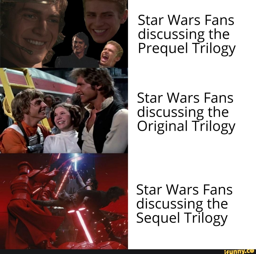 I Star Wars Fans Discussing The Prequel Trilogy Star Wars Fans Discussing The Original Trilogy Star Wars Fans Discussing The Meee Sequel Trilogy Ifunny