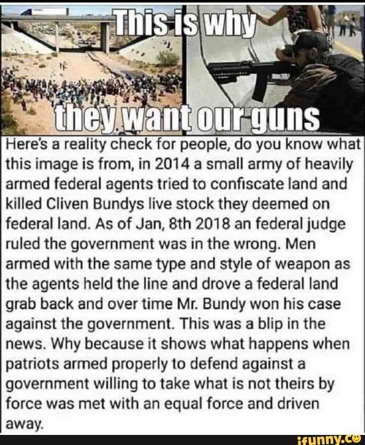 """mey; wafn ªf"""" guuns Here's a reality check for peopÍe, you know what this Image is from, in 2014 a small army of heavily armed federal agents tried to confiscate land and killed Cliven Bundys live stock they deemed on federal land. As of Jan. 8th 2018 an federal judge ruled the government was in the wrong. Men armed with the same type and style of weapon as the agents held the line and drove a federal land grab back and over time Mr. Bundy won his case against the government. This was a blip in the news. Why because it shows what happens when patriots armed properly to defend against a government willing to take what is not theirs by force was met with an equal force and driven away."""