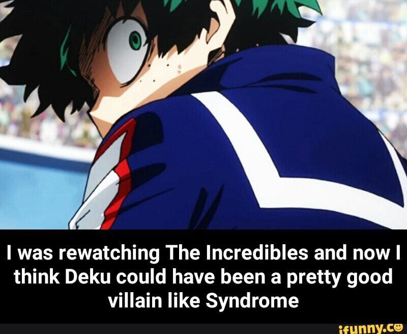 I Was Rewatching The Incredibles And Nowl Think Deku Could Have Been A Pretty Good Villain Like Syndrome I Was Rewatching The Incredibles And Now I Think Deku Could Have Been