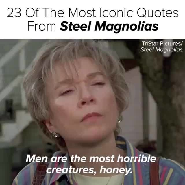 23 Of The Most Iconic Quotes, From Steel Magnolias, Tristar Píclures/, Men  are the most horrible, creatures, hopey.